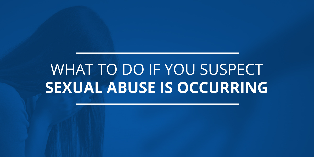 What to Do If You Suspect Sexual Abuse of a Child is Occurring